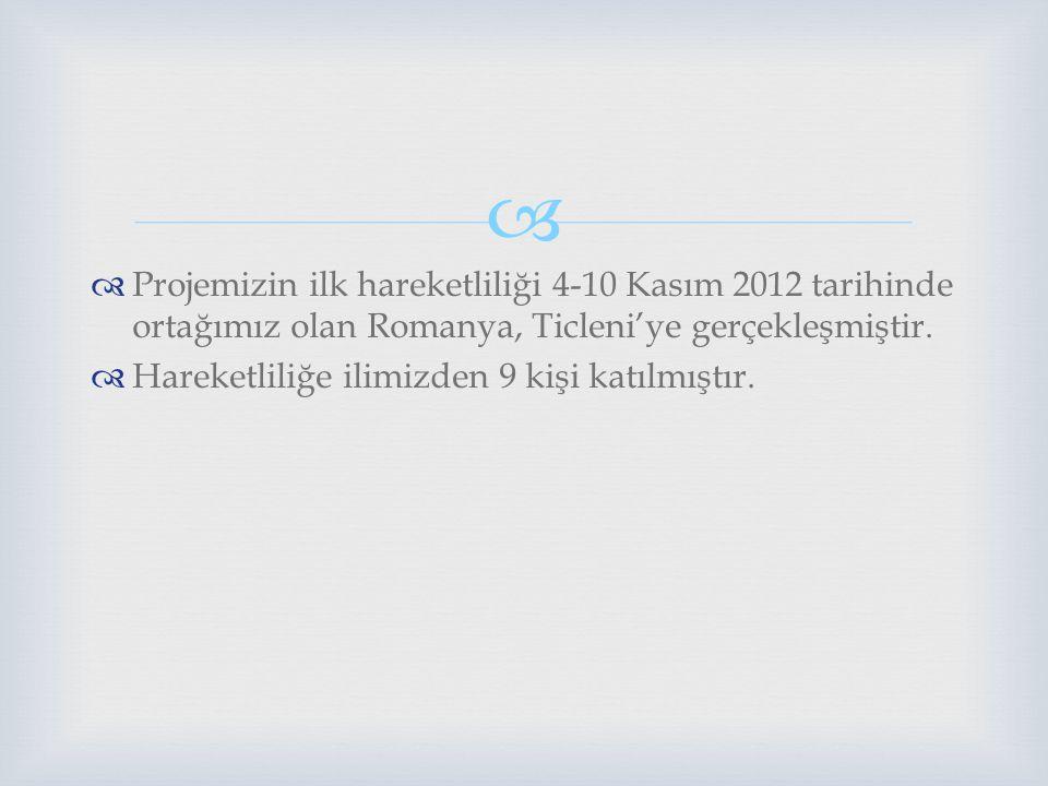 Projemizin ilk hareketliliği 4-10 Kasım 2012 tarihinde ortağımız olan Romanya, Ticleni'ye gerçekleşmiştir.