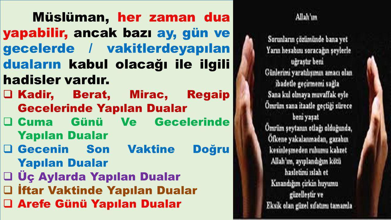 Müslüman, her zaman dua yapabilir, ancak bazı ay, gün ve gecelerde / vakitlerdeyapılan duaların kabul olacağı ile ilgili hadisler vardır.