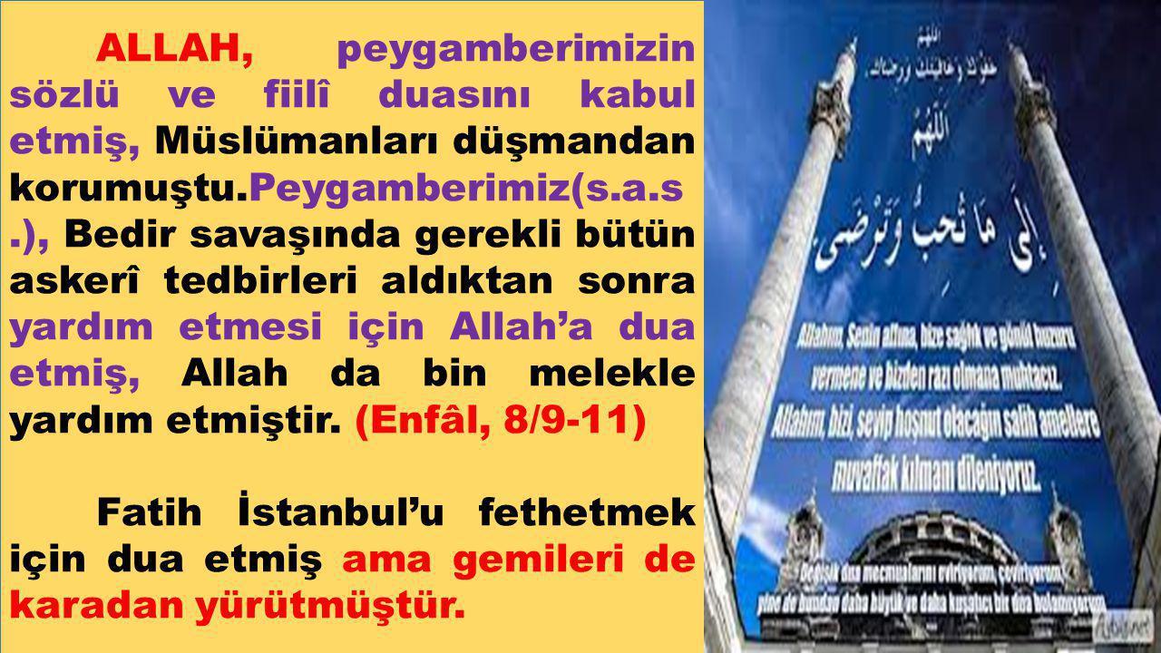 ALLAH, peygamberimizin sözlü ve fiilî duasını kabul etmiş, Müslümanları düşmandan korumuştu.Peygamberimiz(s.a.s.), Bedir savaşında gerekli bütün askerî tedbirleri aldıktan sonra yardım etmesi için Allah'a dua etmiş, Allah da bin melekle yardım etmiştir. (Enfâl, 8/9-11)