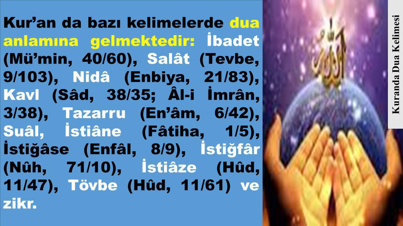 Kur'an da bazı kelimelerde dua anlamına gelmektedir: İbadet (Mü'min, 40/60), Salât (Tevbe, 9/103), Nidâ (Enbiya, 21/83), Kavl (Sâd, 38/35; Âl-i İmrân, 3/38), Tazarru (En'âm, 6/42), Suâl, İstiâne (Fâtiha, 1/5), İstiğâse (Enfâl, 8/9), İstiğfâr (Nûh, 71/10), İstiâze (Hûd, 11/47), Tövbe (Hûd, 11/61) ve zikr.