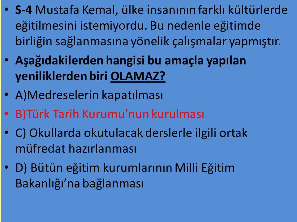 S-4 Mustafa Kemal, ülke insanının farklı kültürlerde eğitilmesini istemiyordu. Bu nedenle eğitimde birliğin sağlanmasına yönelik çalışmalar yapmıştır.