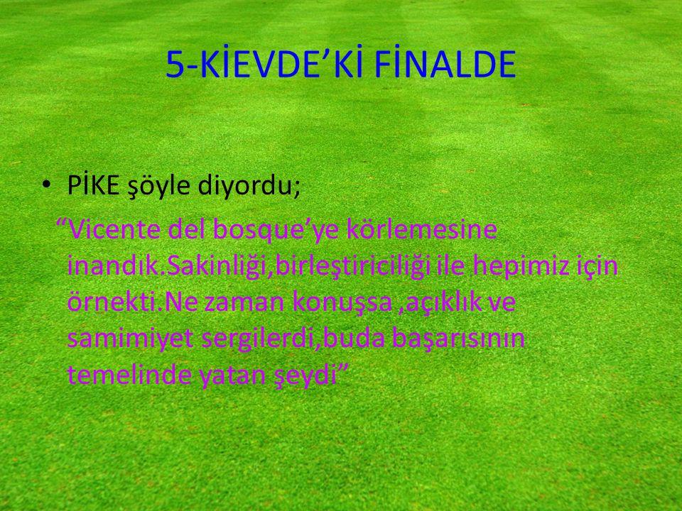 5-KİEVDE'Kİ FİNALDE PİKE şöyle diyordu;