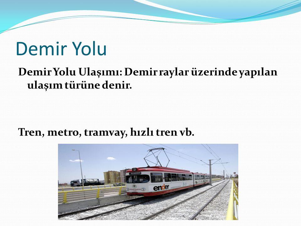 Demir Yolu Demir Yolu Ulaşımı: Demir raylar üzerinde yapılan ulaşım türüne denir.
