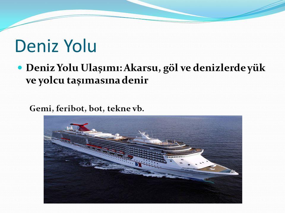 Deniz Yolu Deniz Yolu Ulaşımı: Akarsu, göl ve denizlerde yük ve yolcu taşımasına denir.