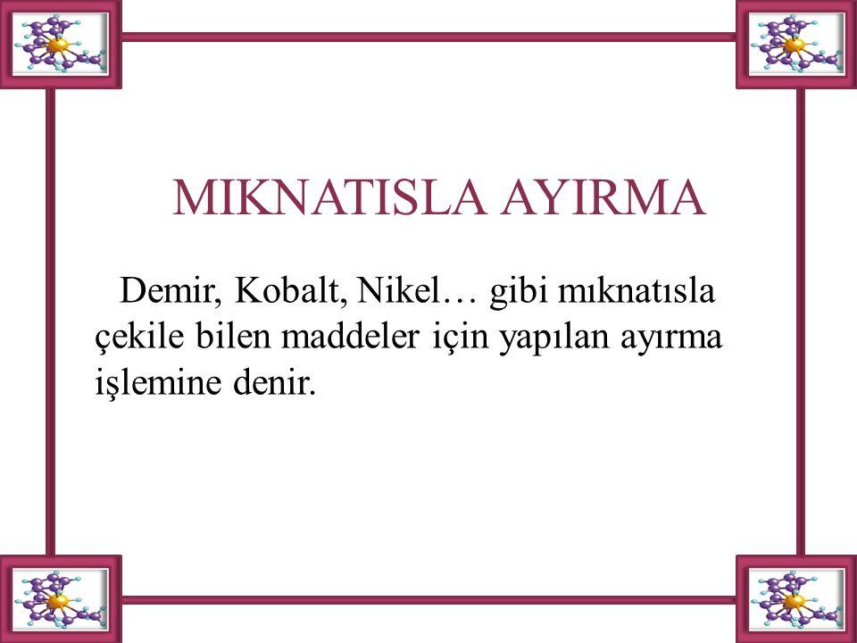 MIKNATISLA AYIRMA Demir, Kobalt, Nikel… gibi mıknatısla çekile bilen maddeler için yapılan ayırma işlemine denir.