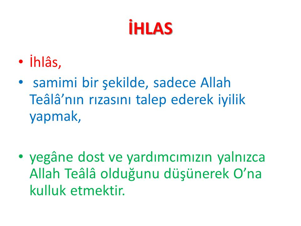İHLAS İhlâs, samimi bir şekilde, sadece Allah Teâlâ'nın rızasını talep ederek iyilik yapmak,