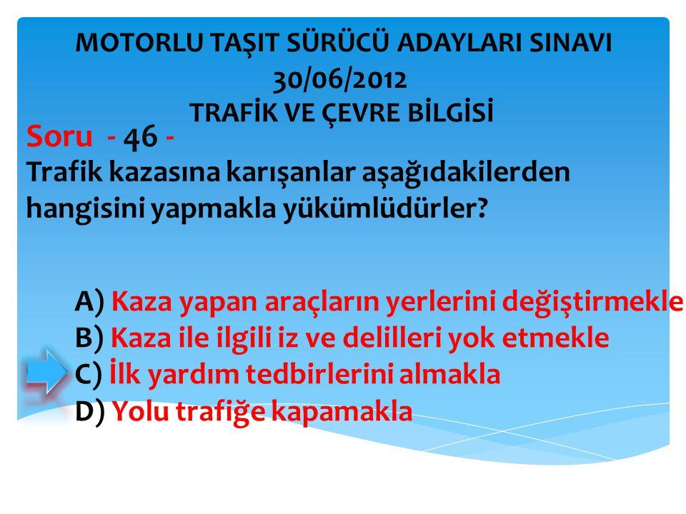 Soru - 46 - 30/06/2012 Trafik kazasına karışanlar aşağıdakilerden