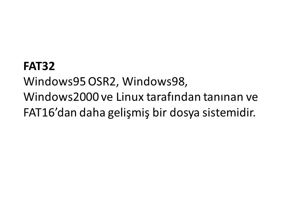 FAT32 Windows95 OSR2, Windows98, Windows2000 ve Linux tarafından tanınan ve FAT16'dan daha gelişmiş bir dosya sistemidir.