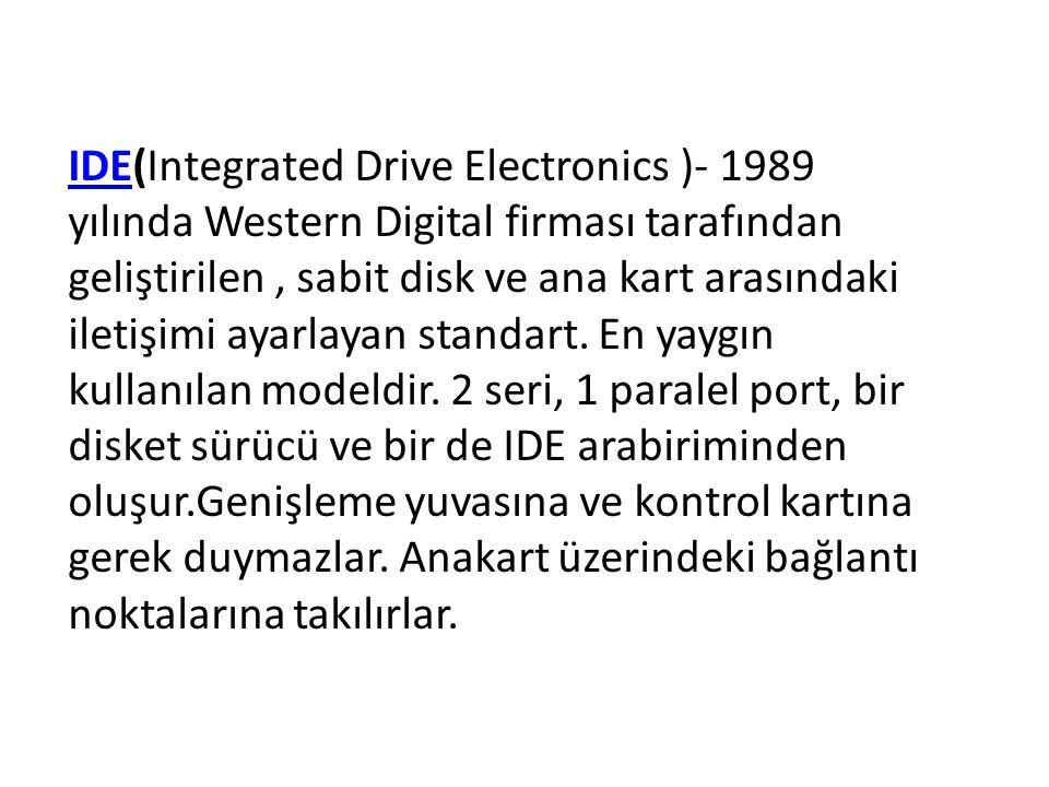 IDE(Integrated Drive Electronics )- 1989 yılında Western Digital firması tarafından geliştirilen , sabit disk ve ana kart arasındaki iletişimi ayarlayan standart.