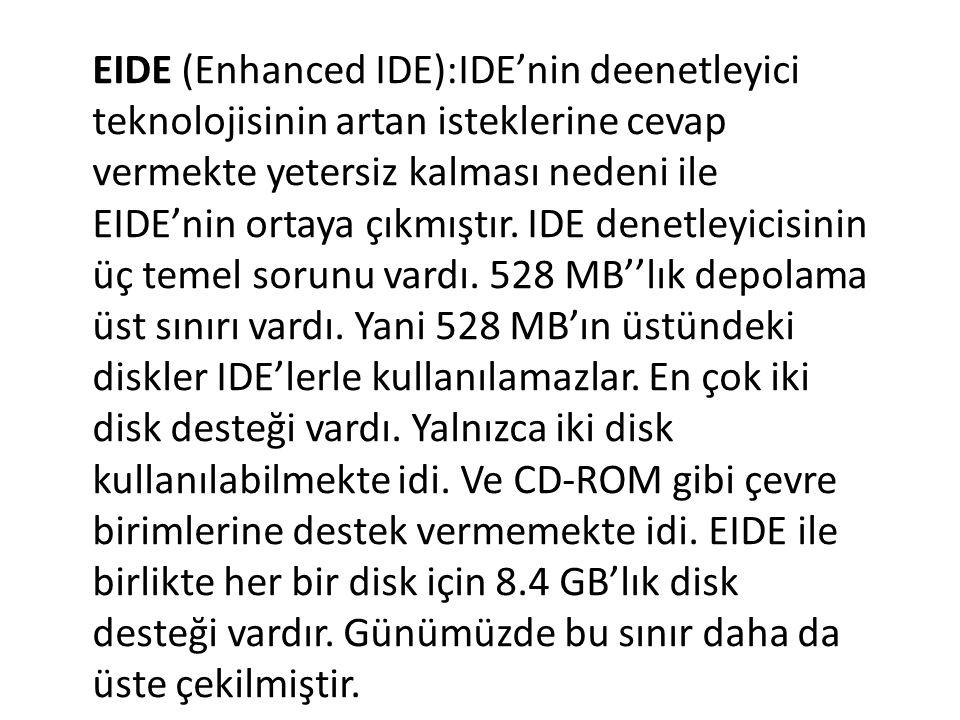 EIDE (Enhanced IDE):IDE'nin deenetleyici teknolojisinin artan isteklerine cevap vermekte yetersiz kalması nedeni ile EIDE'nin ortaya çıkmıştır.