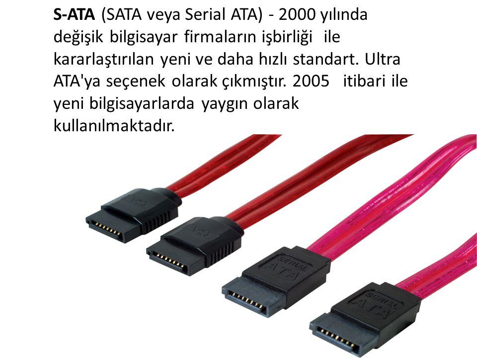 S-ATA (SATA veya Serial ATA) - 2000 yılında değişik bilgisayar firmaların işbirliği ile kararlaştırılan yeni ve daha hızlı standart.
