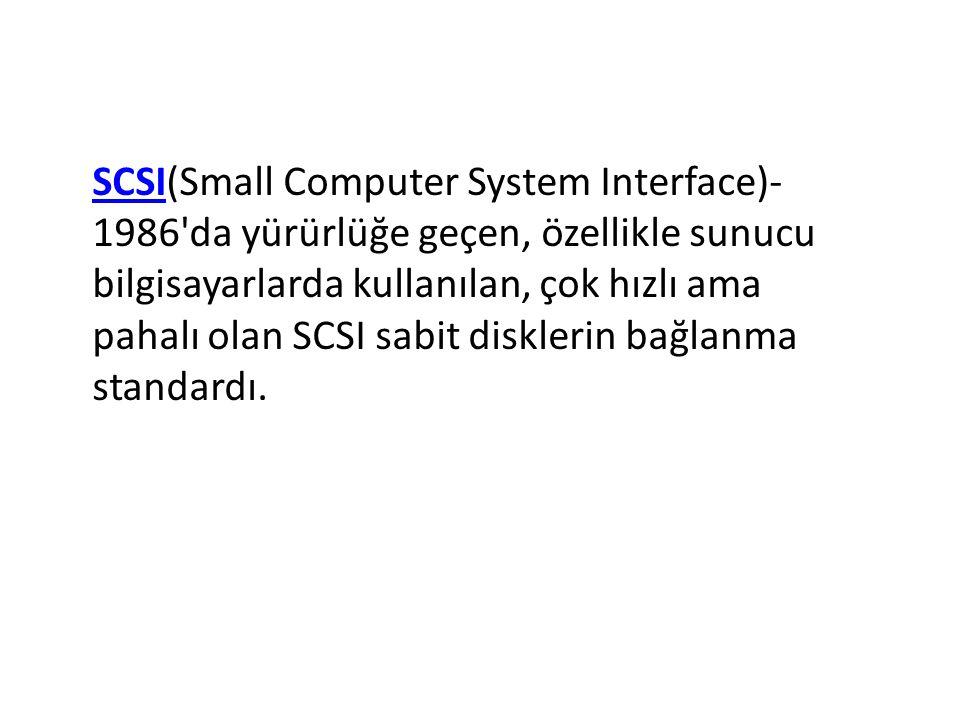 SCSI(Small Computer System Interface)- 1986 da yürürlüğe geçen, özellikle sunucu bilgisayarlarda kullanılan, çok hızlı ama pahalı olan SCSI sabit disklerin bağlanma standardı.