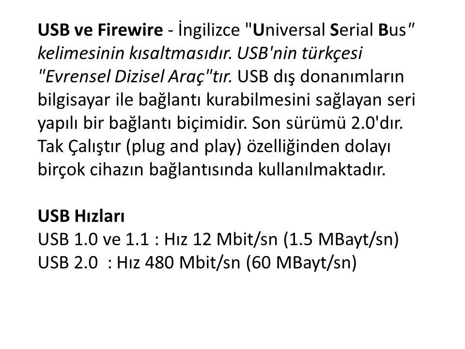 USB ve Firewire - İngilizce Universal Serial Bus kelimesinin kısaltmasıdır. USB nin türkçesi Evrensel Dizisel Araç tır. USB dış donanımların bilgisayar ile bağlantı kurabilmesini sağlayan seri yapılı bir bağlantı biçimidir. Son sürümü 2.0 dır. Tak Çalıştır (plug and play) özelliğinden dolayı birçok cihazın bağlantısında kullanılmaktadır.