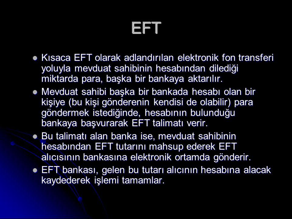 EFT Kısaca EFT olarak adlandırılan elektronik fon transferi yoluyla mevduat sahibinin hesabından dilediği miktarda para, başka bir bankaya aktarılır.
