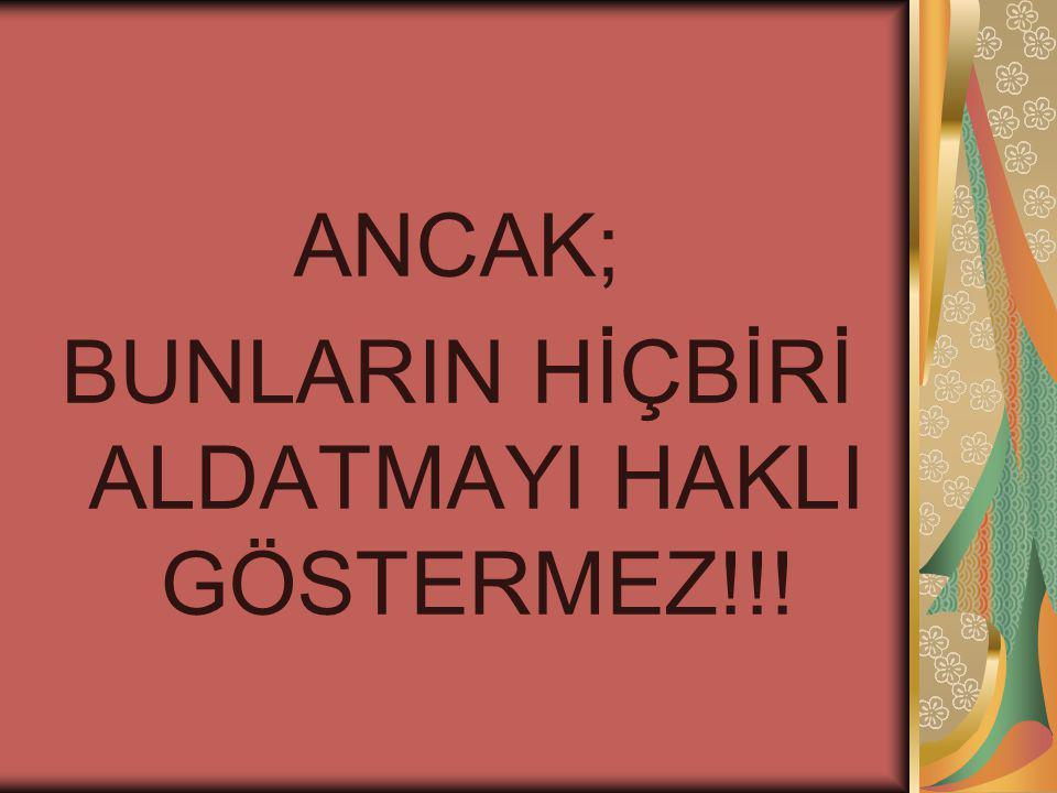 BUNLARIN HİÇBİRİ ALDATMAYI HAKLI GÖSTERMEZ!!!
