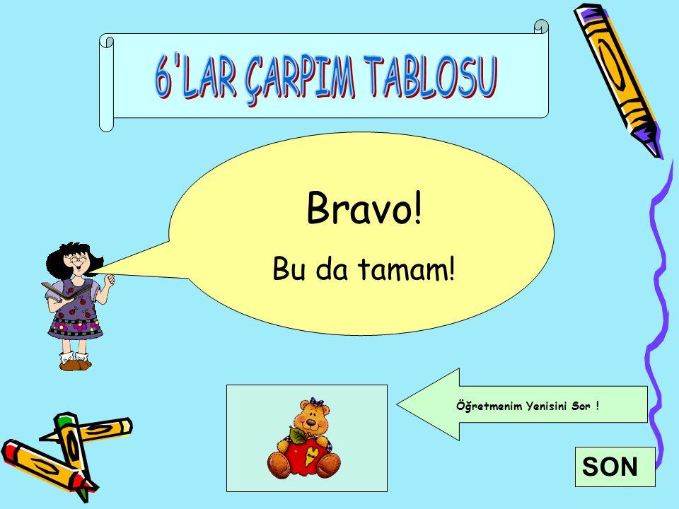 6 LAR ÇARPIM TABLOSU Bravo! Bu da tamam! Öğretmenim Yenisini Sor ! SON