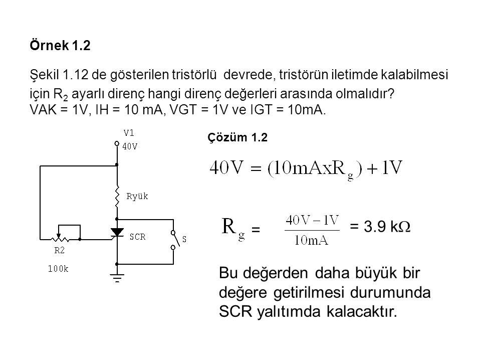 Örnek 1.2 Şekil 1.12 de gösterilen tristörlü devrede, tristörün iletimde kalabilmesi için R2 ayarlı direnç hangi direnç değerleri arasında olmalıdır VAK = 1V, IH = 10 mA, VGT = 1V ve IGT = 10mA.