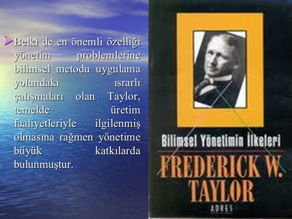 Belki de en önemli özelliği yönetim problemlerine bilimsel metodu uygulama yolundaki ısrarlı çalışmaları olan Taylor, temelde üretim faaliyetleriyle ilgilenmiş olmasına rağmen yönetime büyük katkılarda bulunmuştur.