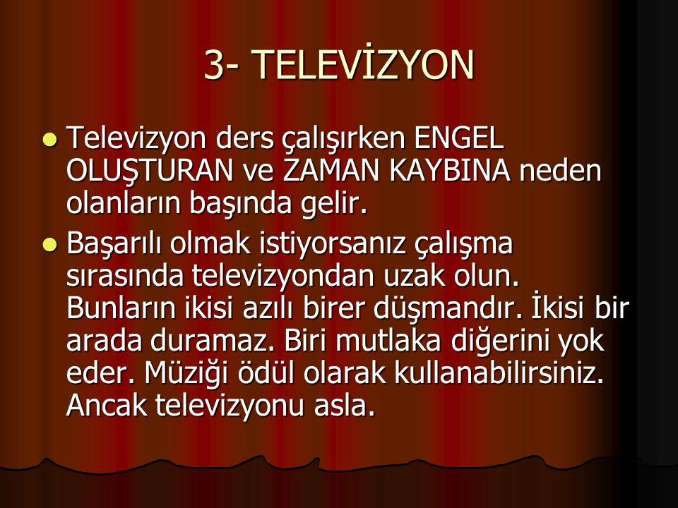 3- TELEVİZYON Televizyon ders çalışırken ENGEL OLUŞTURAN ve ZAMAN KAYBINA neden olanların başında gelir.
