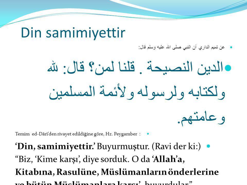 Din samimiyettir عن تميم الداري أن النبي صلى الله عليه وسلم قال: الدين النصيحة . قلنا لمن؟ قال: لله ولكتابه ولرسوله ولأئمة المسلمين وعامتهم.