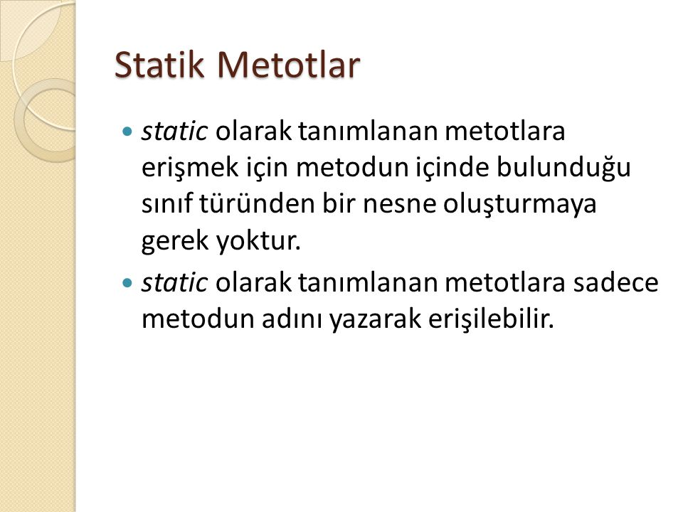 Statik Metotlar static olarak tanımlanan metotlara erişmek için metodun içinde bulunduğu sınıf türünden bir nesne oluşturmaya gerek yoktur.