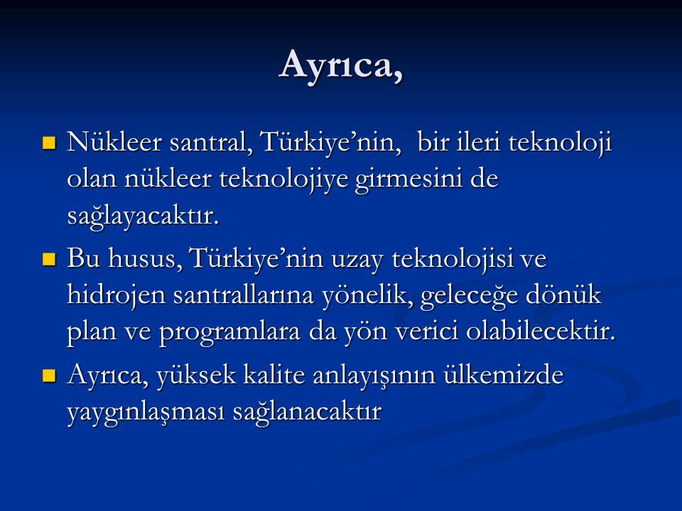 Ayrıca, Nükleer santral, Türkiye'nin, bir ileri teknoloji olan nükleer teknolojiye girmesini de sağlayacaktır.