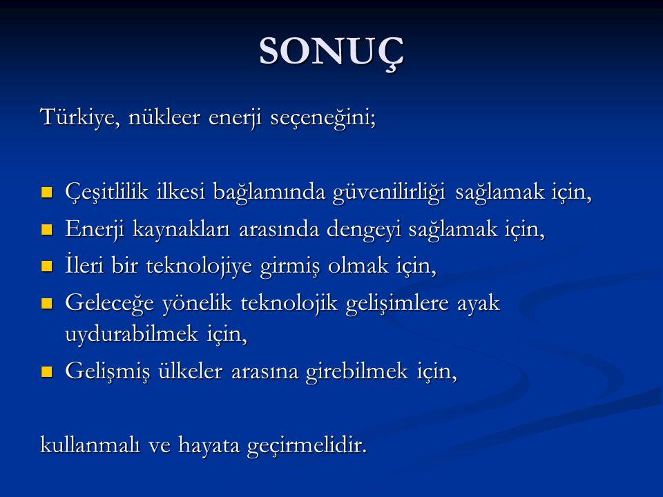 SONUÇ Türkiye, nükleer enerji seçeneğini;