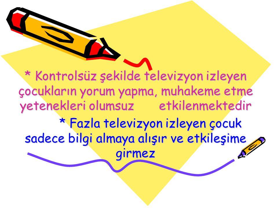 * Kontrolsüz şekilde televizyon izleyen çocukların yorum yapma, muhakeme etme yetenekleri olumsuz etkilenmektedir