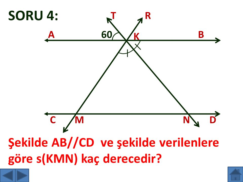 SORU 4: T R A 60 B K C M N D Şekilde AB//CD ve şekilde verilenlere göre s(KMN) kaç derecedir
