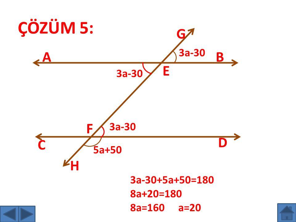ÇÖZÜM 5: G A B E F D C H 3a-30 3a-30 3a-30 5a+50 3a-30+5a+50=180