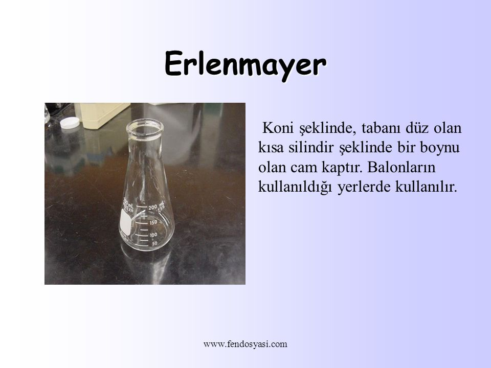 Erlenmayer Koni şeklinde, tabanı düz olan kısa silindir şeklinde bir boynu olan cam kaptır. Balonların kullanıldığı yerlerde kullanılır.