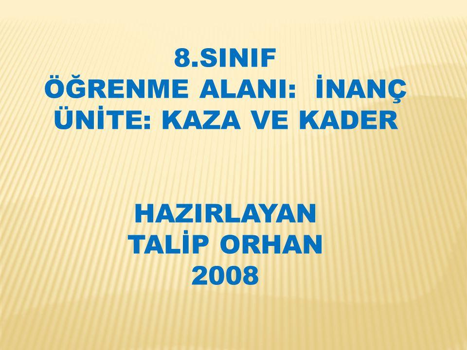 8.SINIF ÖĞRENME ALANI: İNANÇ ÜNİTE: KAZA VE KADER HAZIRLAYAN TALİP ORHAN 2008