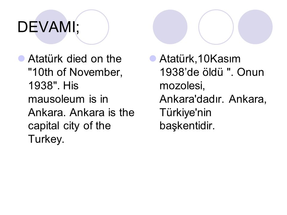 DEVAMI; Atatürk died on the 10th of November, 1938 . His mausoleum is in Ankara. Ankara is the capital city of the Turkey.