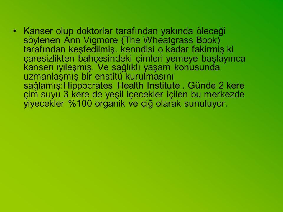 Kanser olup doktorlar tarafından yakında öleceği söylenen Ann Vigmore (The Wheatgrass Book) tarafından keşfedilmiş.