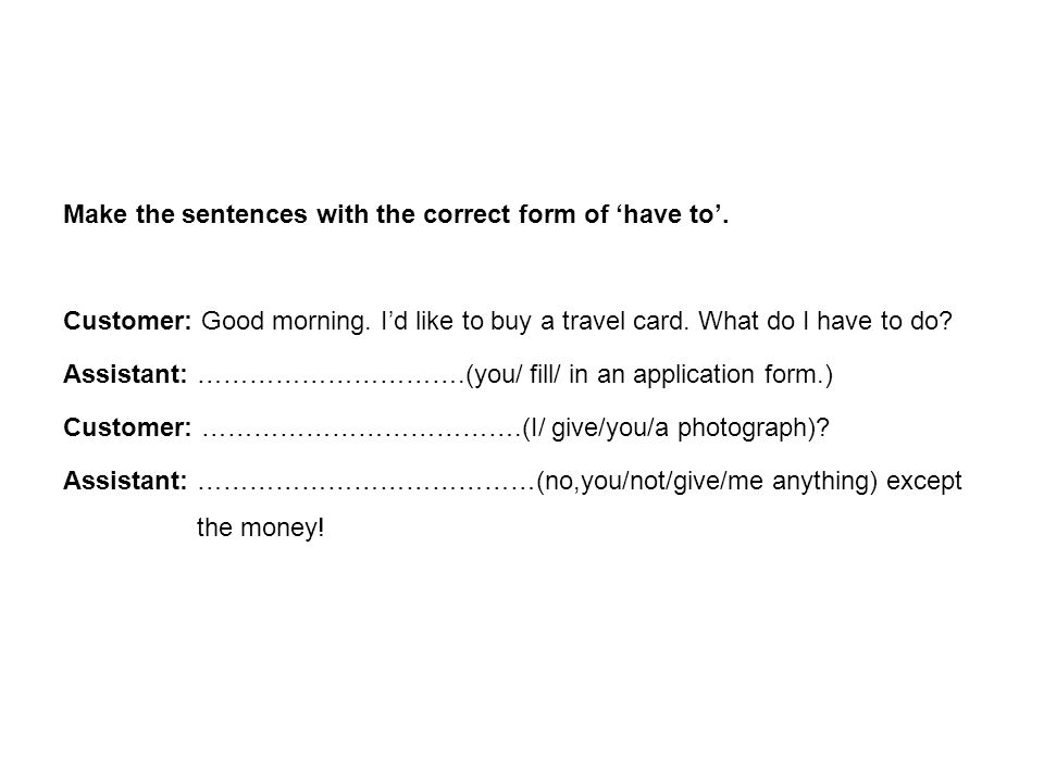 Make the sentences with the correct form of 'have to'