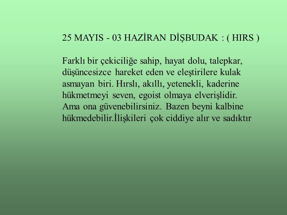 25 MAYIS - 03 HAZİRAN DİŞBUDAK : ( HIRS ) Farklı bir çekiciliğe sahip, hayat dolu, talepkar, düşüncesizce hareket eden ve eleştirilere kulak asmayan biri.