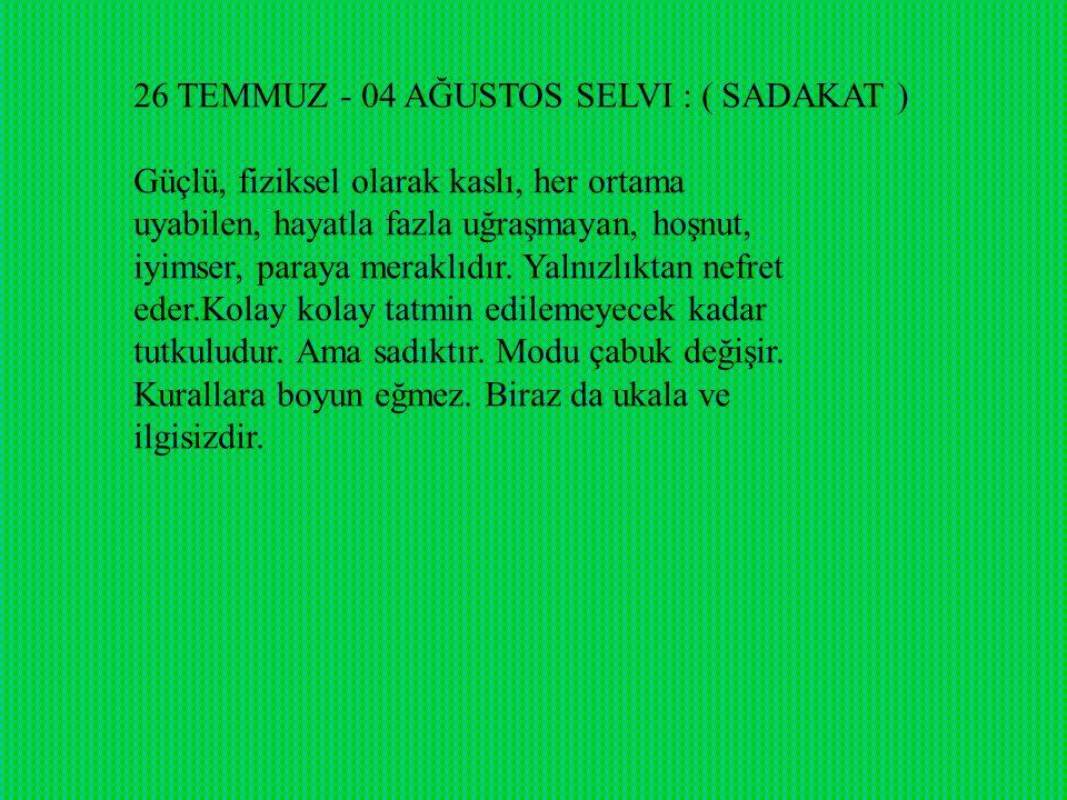 26 TEMMUZ - 04 AĞUSTOS SELVI : ( SADAKAT ) Güçlü, fiziksel olarak kaslı, her ortama uyabilen, hayatla fazla uğraşmayan, hoşnut, iyimser, paraya meraklıdır.