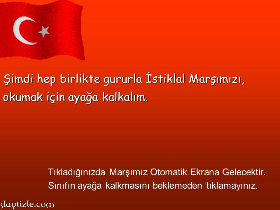 Şimdi hep birlikte gururla İstiklal Marşımızı, okumak için ayağa kalkalım.
