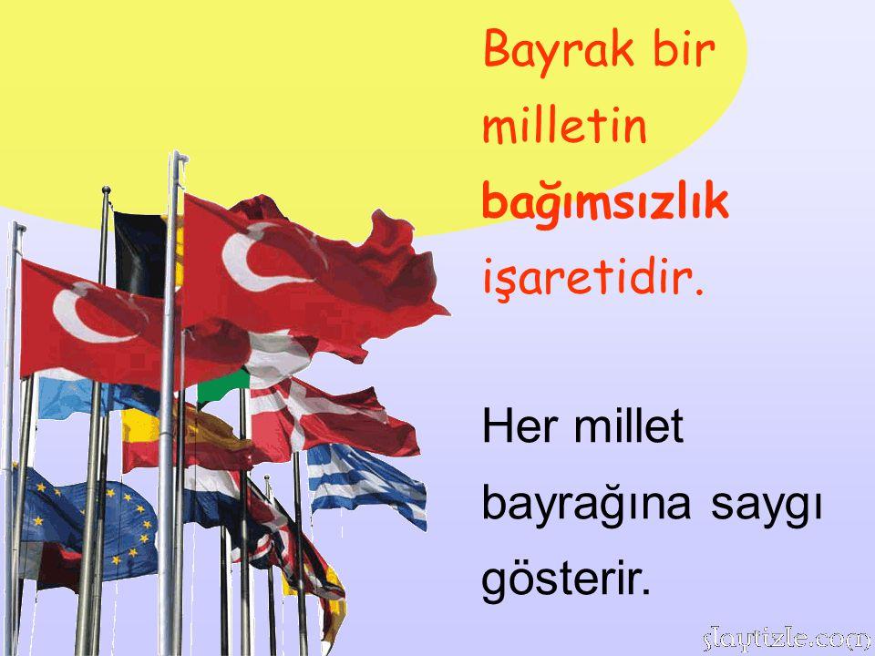 Bayrak bir milletin bağımsızlık işaretidir.