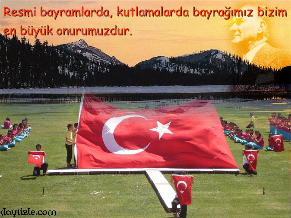 Resmi bayramlarda, kutlamalarda bayrağımız bizim en büyük onurumuzdur.