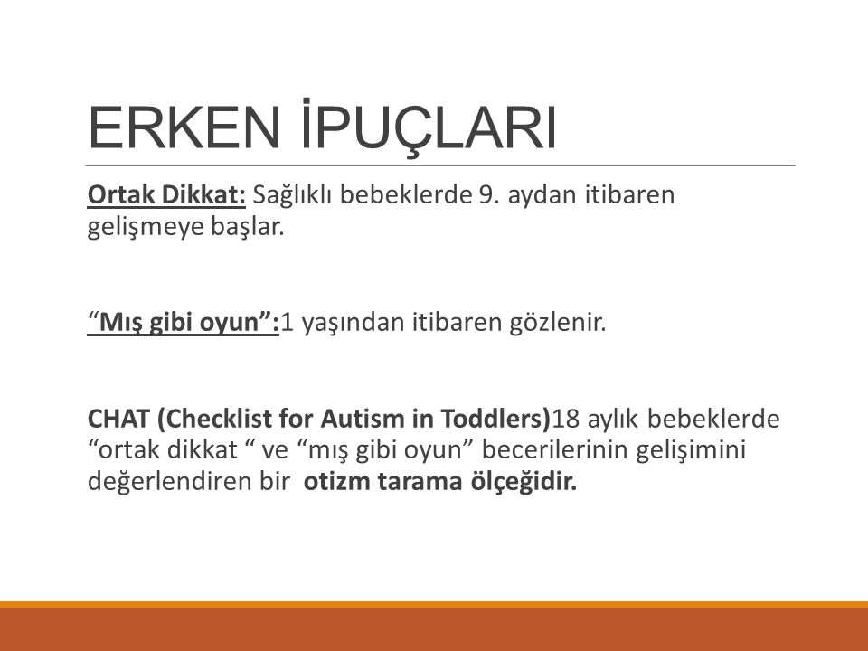 ERKEN İPUÇLARI Ortak Dikkat: Sağlıklı bebeklerde 9. aydan itibaren gelişmeye başlar. Mış gibi oyun :1 yaşından itibaren gözlenir.