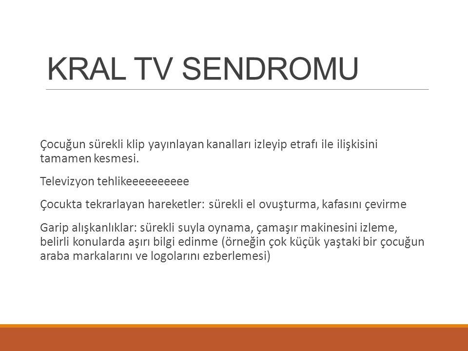 KRAL TV SENDROMU Çocuğun sürekli klip yayınlayan kanalları izleyip etrafı ile ilişkisini tamamen kesmesi.