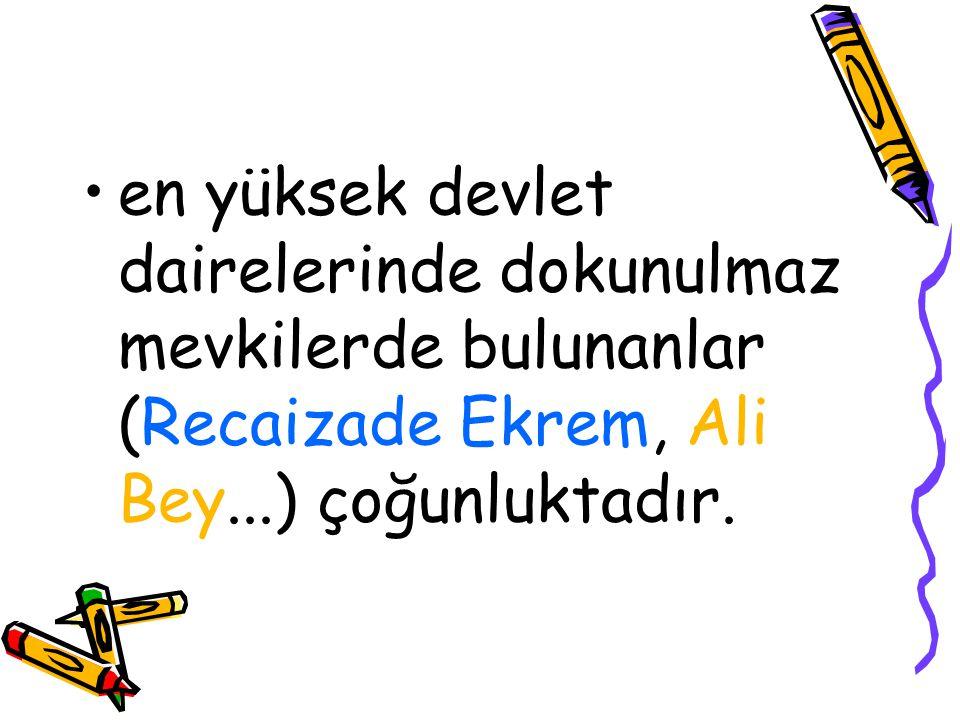 en yüksek devlet dairelerinde dokunulmaz mevkilerde bulunanlar (Recaizade Ekrem, Ali Bey...) çoğunluktadır.
