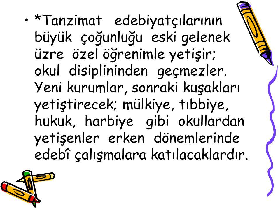 *Tanzimat edebiyatçılarının büyük çoğunluğu eski gelenek üzre özel öğrenimle yetişir; okul disiplininden geçmezler.
