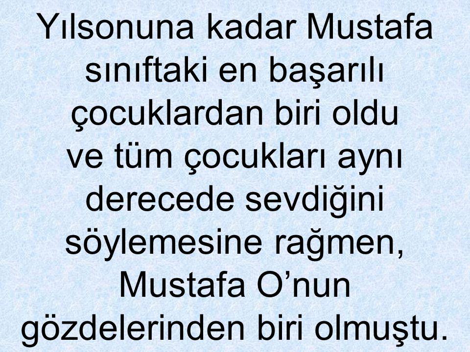 Yılsonuna kadar Mustafa sınıftaki en başarılı çocuklardan biri oldu ve tüm çocukları aynı derecede sevdiğini söylemesine rağmen, Mustafa O'nun gözdelerinden biri olmuştu.