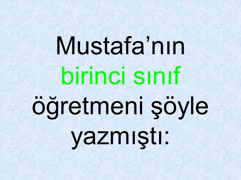 Mustafa'nın birinci sınıf öğretmeni şöyle yazmıştı:
