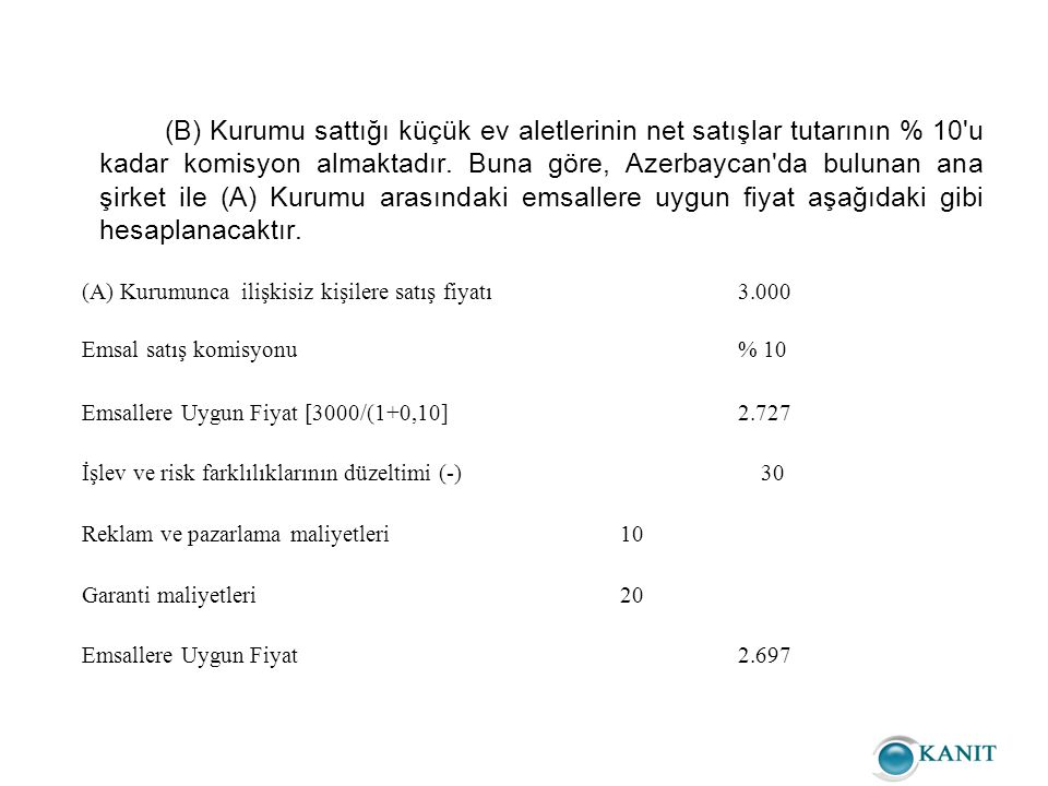 (B) Kurumu sattığı küçük ev aletlerinin net satışlar tutarının % 10 u kadar komisyon almaktadır. Buna göre, Azerbaycan da bulunan ana şirket ile (A) Kurumu arasındaki emsallere uygun fiyat aşağıdaki gibi hesaplanacaktır.