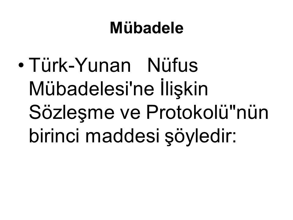 Mübadele Türk-Yunan Nüfus Mübadelesi ne İlişkin Sözleşme ve Protokolü nün birinci maddesi şöyledir: