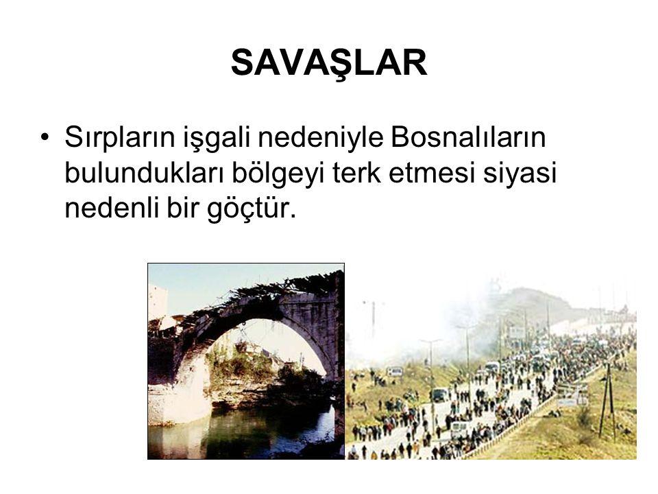 SAVAŞLAR Sırpların işgali nedeniyle Bosnalıların bulundukları bölgeyi terk etmesi siyasi nedenli bir göçtür.