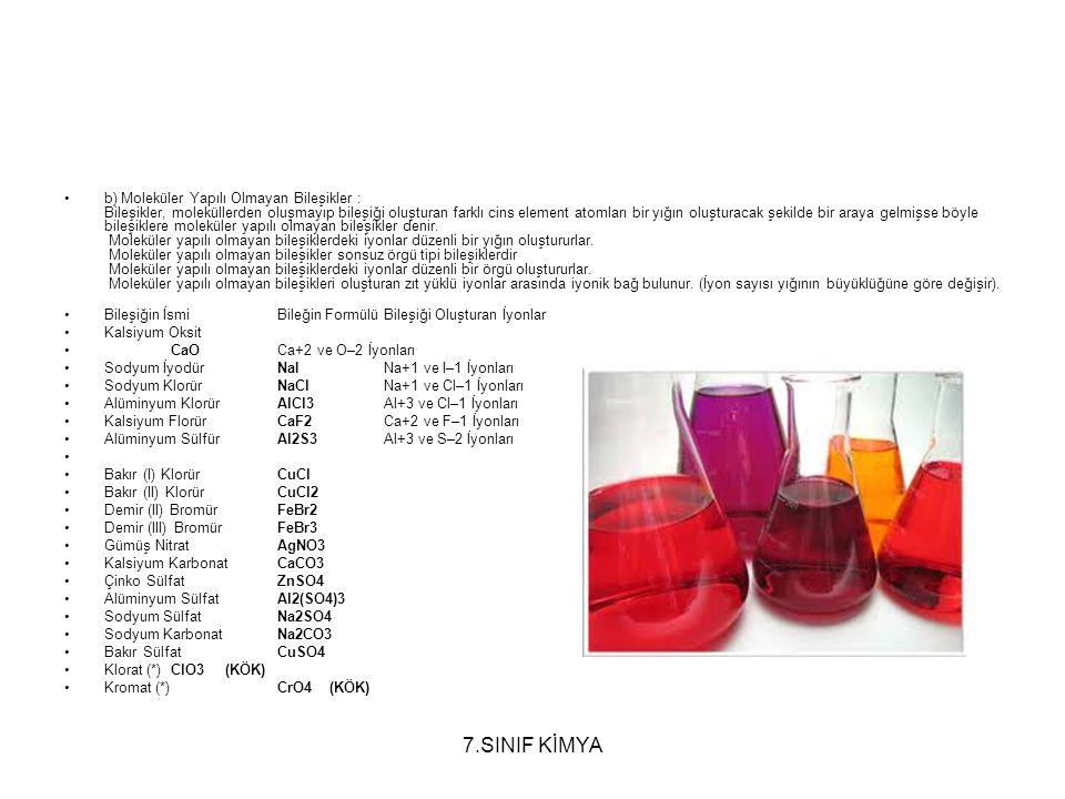 b) Moleküler Yapılı Olmayan Bileşikler : Bileşikler, moleküllerden oluşmayıp bileşiği oluşturan farklı cins element atomları bir yığın oluşturacak şekilde bir araya gelmişse böyle bileşiklere moleküler yapılı olmayan bileşikler denir. Moleküler yapılı olmayan bileşiklerdeki iyonlar düzenli bir yığın oluştururlar. Moleküler yapılı olmayan bileşikler sonsuz örgü tipi bileşiklerdir Moleküler yapılı olmayan bileşiklerdeki iyonlar düzenli bir örgü oluştururlar. Moleküler yapılı olmayan bileşikleri oluşturan zıt yüklü iyonlar arasında iyonik bağ bulunur. (İyon sayısı yığının büyüklüğüne göre değişir).